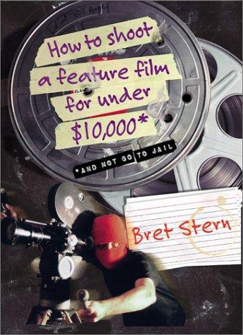 Download How to Shoot a Feature Film for Under $10,000 (And Not Go to Jail)