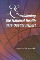 Envisioning the national health care quality report by Institute of Medicine (U.S.). Committee on the National Quality Report on Health Care Delivery.