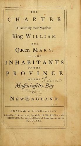 The charter granted by their majesties King William and Queen Mary, to the inhabitants of the province of the Massachusetts-Bay in New-England by Massachusetts